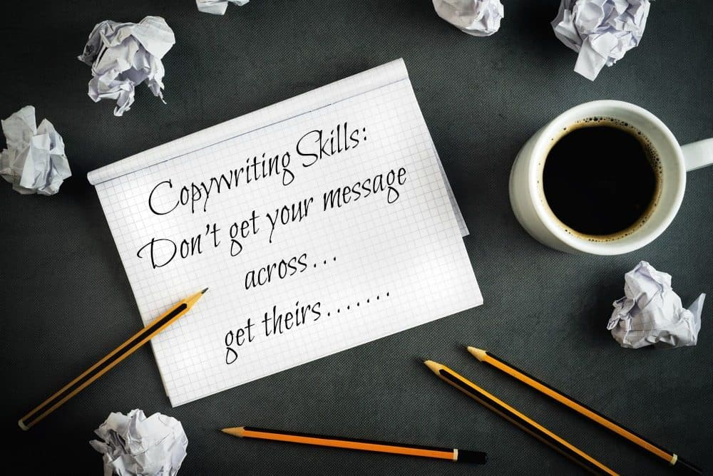 Copywriting skills – don't get your message across – get theirs