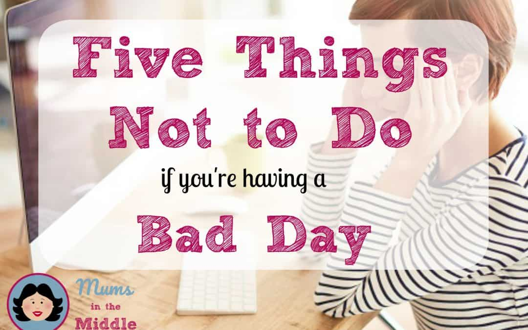 5 Things You Must NOT Do If You're Having a Bad Day