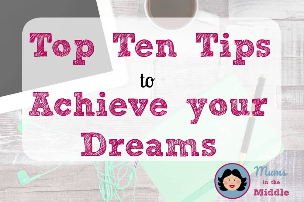 Top Ten Tips to Achieve your Dreams