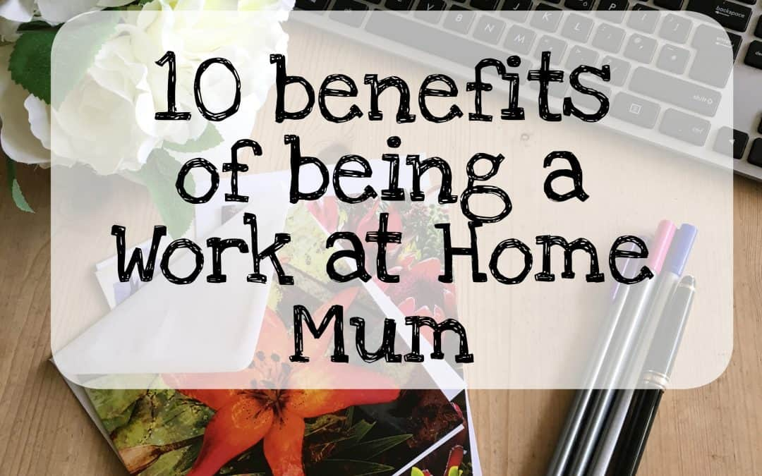 Top 10 benefits of being a Work at Home Mum